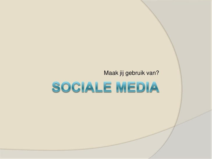 Sociale media<br />Maak jij gebruik van?<br />