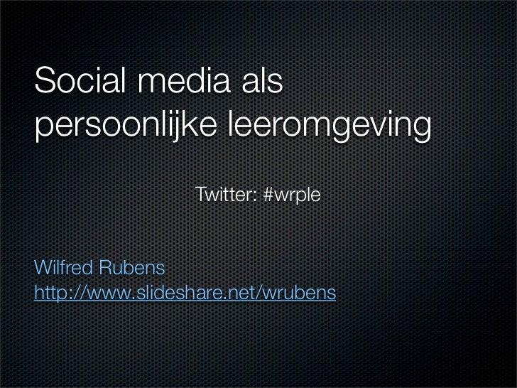 Social media alspersoonlijke leeromgeving                 Twitter: #wrpleWilfred Rubenshttp://www.slideshare.net/wrubens