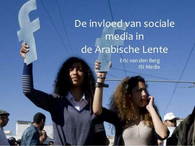 De invloed van sociale media in de Arabische Lente Eric van den Berg ISI Media