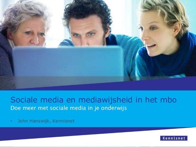 Sociale media en mediawijsheid in het mbo Doe meer met sociale media in je onderwijs •  John Hanswijk, Kennisnet