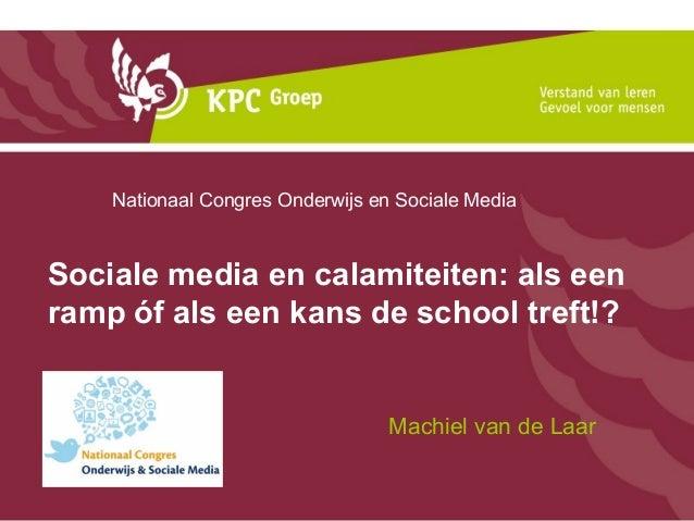 Machiel van de LaarSociale media en calamiteiten: als eenramp óf als een kans de school treft!?Nationaal Congres Onderwijs...