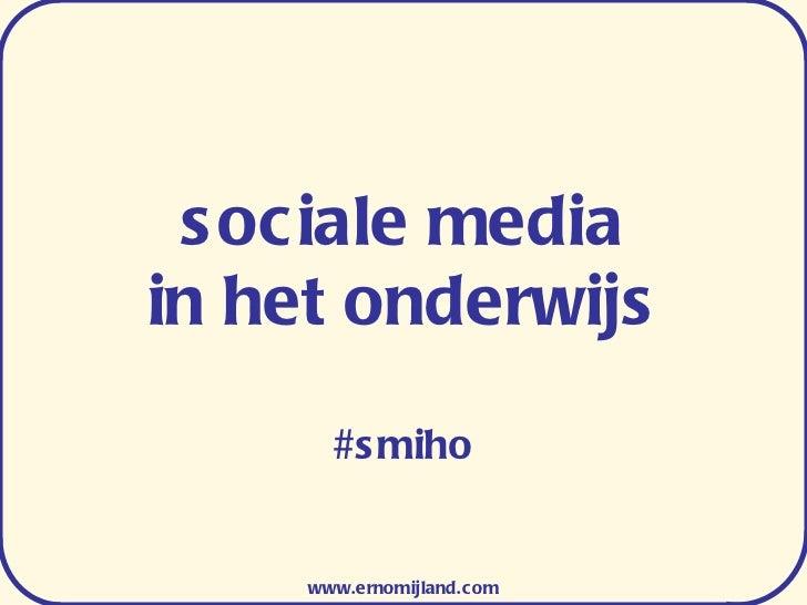 sociale media in het onderwijs #smiho www.ernomijland.com