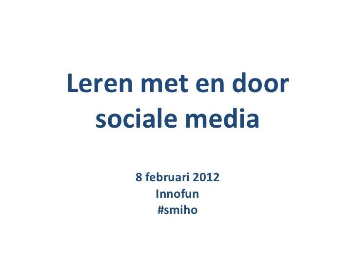 Leren met en door sociale media 8 februari 2012 Innofun #smiho