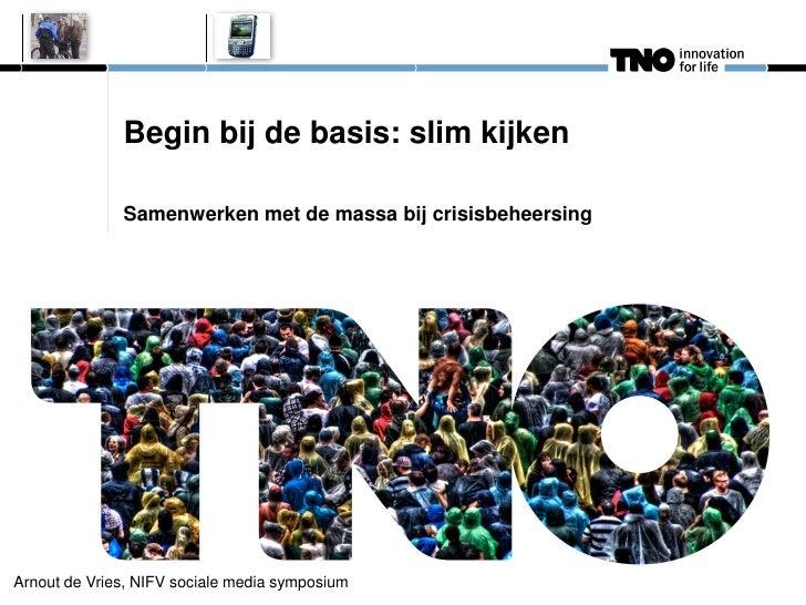 Begin bij de basis: slim kijken              Samenwerken met de massa bij crisisbeheersingArnout de Vries, NIFV sociale me...