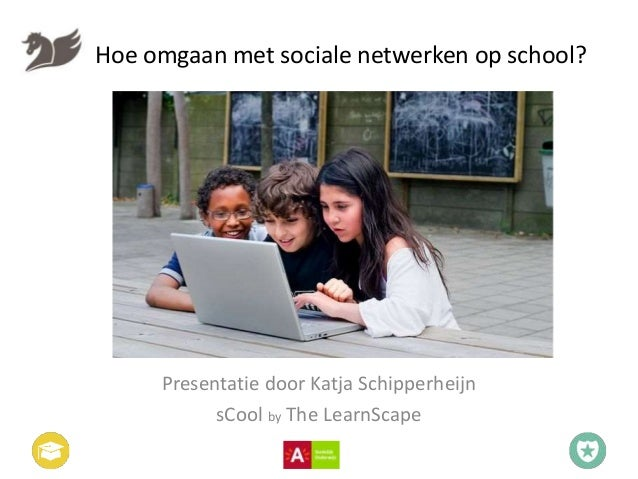 Hoe omgaan met sociale netwerken op school? Presentatie door Katja Schipperheijn sCool by The LearnScape