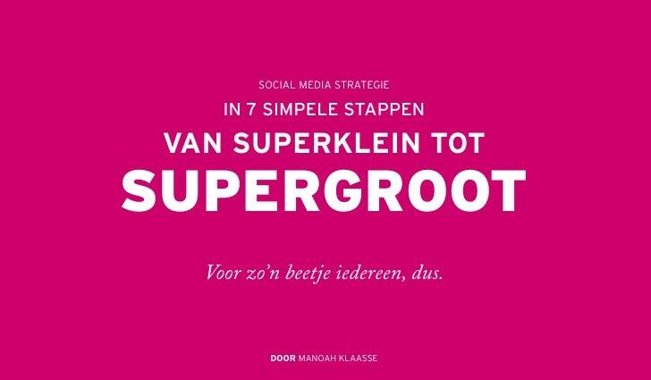 SOCIAL MEDIA STRATEGIE     IN 7 SIMPELE STAPPEN VAN SUPERKLEIN TOTSUPERGROOT   Voor zo'n beetje iedereen, dus.           D...