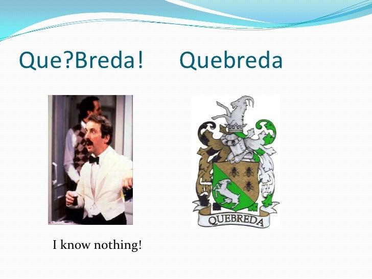 I know nothing!<br />Que?Breda!      Quebreda<br />