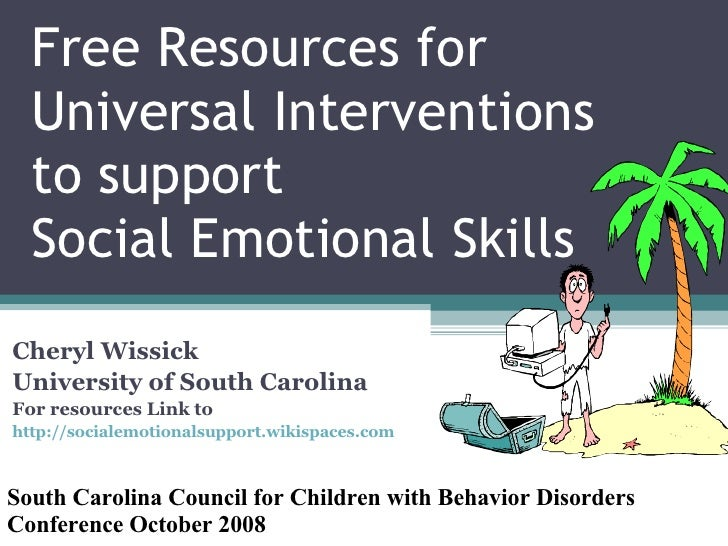 Free Resources for Universal Interventions to support  Social Emotional Skills Cheryl Wissick University of South Carolina...