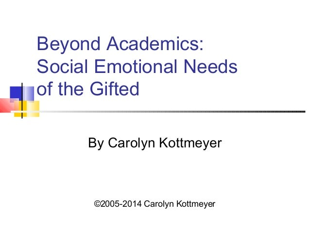 Beyond Academics:  Social Emotional Needs  of the Gifted  By Carolyn Kottmeyer  ©2005-2014 Carolyn Kottmeyer