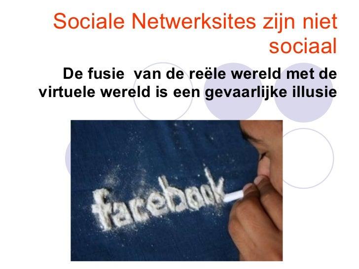 Sociale Netwerksites zijn niet sociaal De fusie van de reële wereld met de virtuele wereld is een gevaarlijke illusie