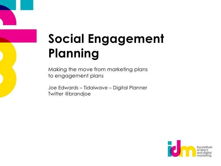 Social EngagementPlanningMaking the move from marketing plansto engagement plansJoe Edwards – Tidalwave – Digital PlannerT...