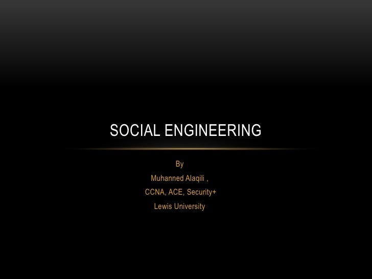 SOCIAL ENGINEERING            By     Muhanned Alaqili ,    CCNA, ACE, Security+      Lewis University