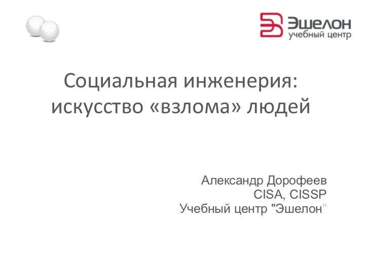 Социальная инженерия:искусство «взлома» людей              Александр Дорофеев                      CISA, CISSP           У...