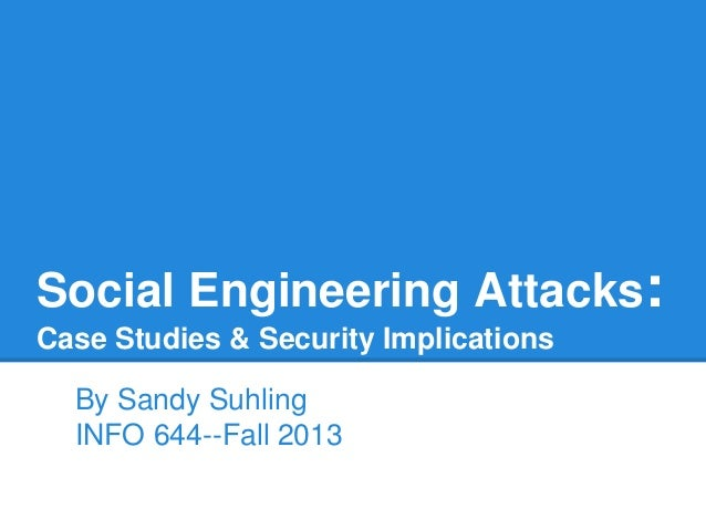 Social Engineering Attacks: Case Studies & Security Implications By Sandy Suhling INFO 644--Fall 2013