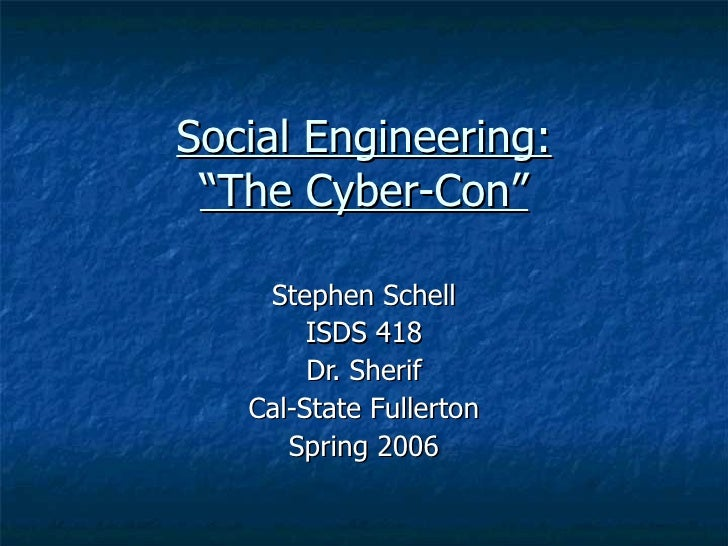 "Social Engineering: ""The Cyber-Con"" Stephen Schell ISDS 418 Dr. Sherif Cal-State Fullerton Spring 2006"