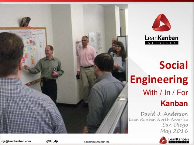Copyright Lean Kanban Inc.dja@leankanban.com @lki_dja Social Engineering With / In / For Kanban David J. Anderson Lean Kan...