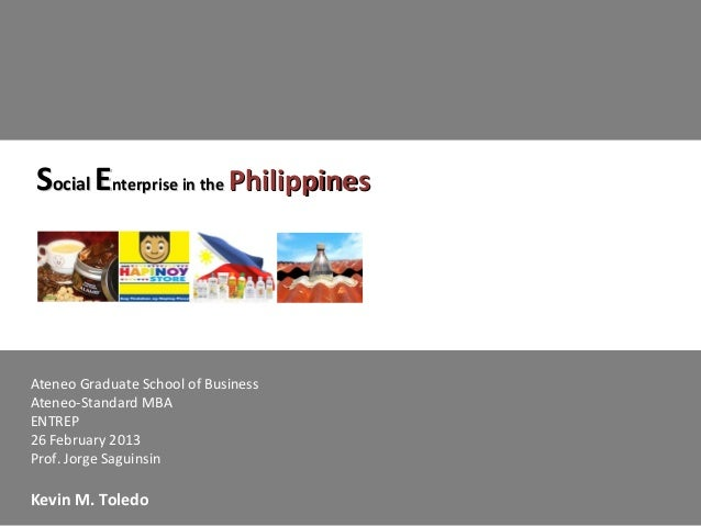 Social Enterprise in the PhilippinesAteneo Graduate School of BusinessAteneo-Standard MBAENTREP26 February 2013Prof. Jorge...