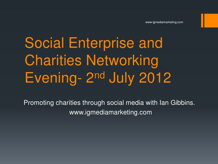 www.igmediamarketing.comSocial Enterprise andCharities NetworkingEvening- 2 nd July 2012Promoting charities through social...
