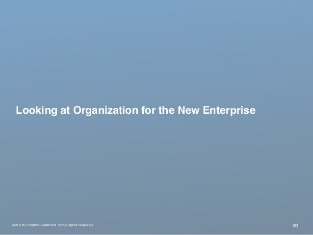 (cc) 2013 Creative Commons. Some Rights Reserved. Looking at Organization for the New Enterprise 30