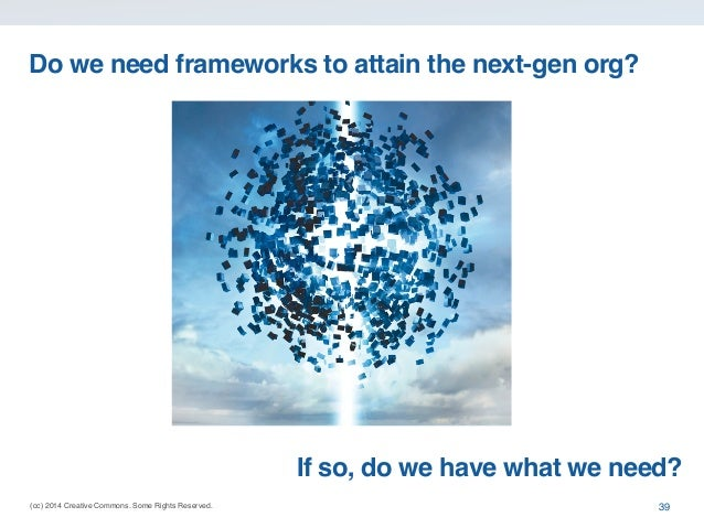 (cc) 2014 Creative Commons. Some Rights Reserved. Do we need frameworks to attain the next-gen org? 39 If so, do we have w...