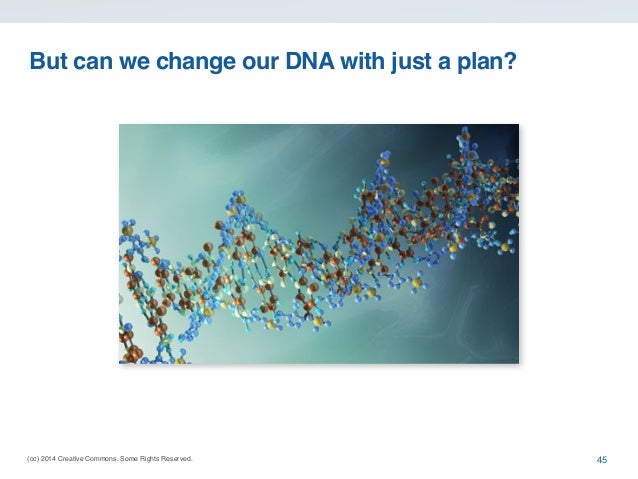 (cc) 2014 Creative Commons. Some Rights Reserved. But can we change our DNA with just a plan? 45