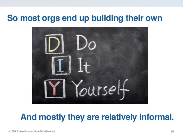 (cc) 2014 Creative Commons. Some Rights Reserved. 51 So most orgs end up building their own And mostly they are relatively...