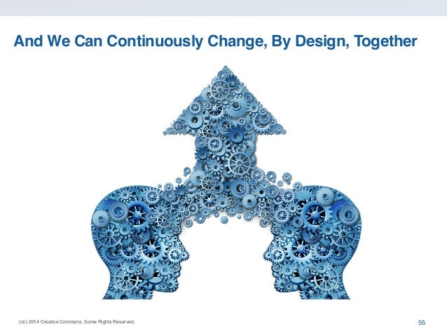 (cc) 2014 Creative Commons. Some Rights Reserved. And We Can Continuously Change, By Design, Together 55