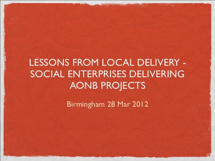 LESSONS FROM LOCAL DELIVERY -SOCIAL ENTERPRISES DELIVERING       AONB PROJECTS      Birmingham 28 Mar 2012