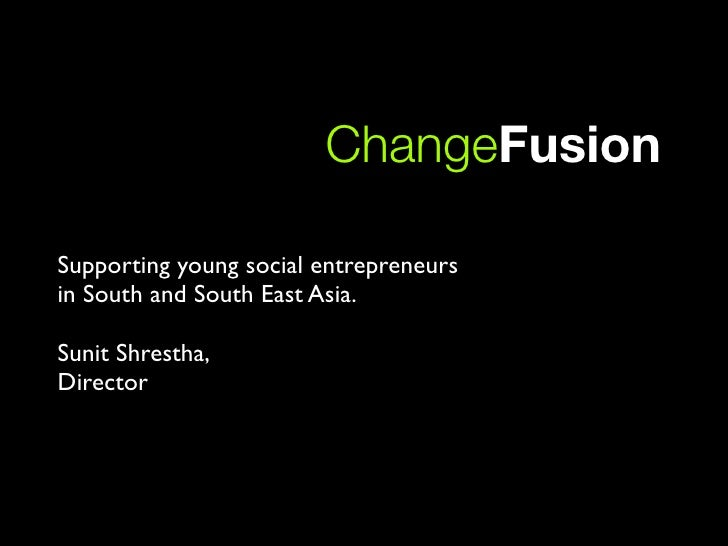 ChangeFusion  Supporting young social entrepreneurs in South and South East Asia.  Sunit Shrestha, Director