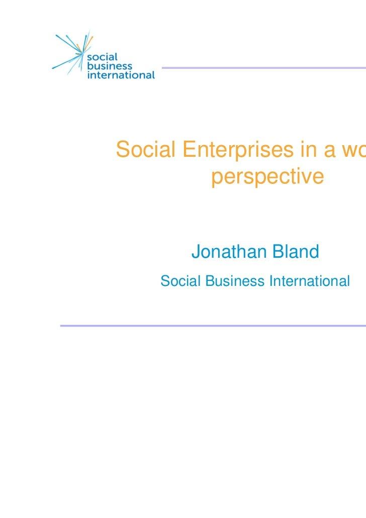 Social Enterprises in a world         perspective        Jonathan Bland    Social Business International                  ...