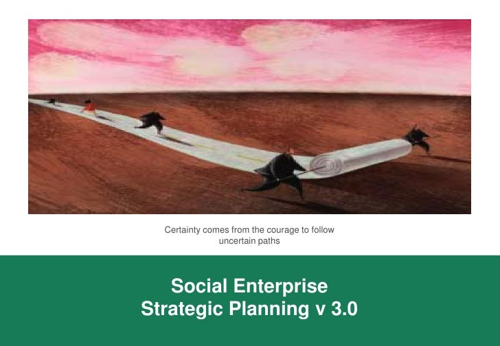 Certainty comes from the courage to follow                uncertain paths        Social Enterprise Strategic Planning v 3.0
