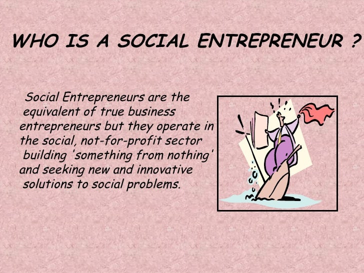 Social Entrepreneurs are the  equivalent of true business  entrepreneurs but they operate in  the social, not-for-profit...