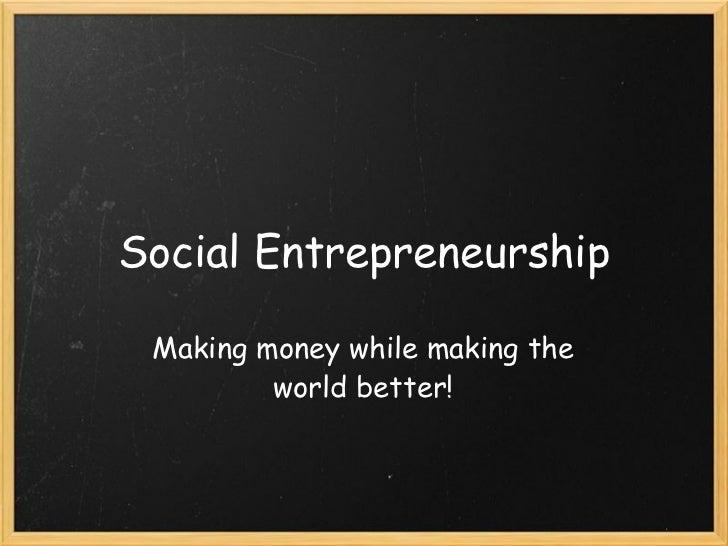 Social Entrepreneurship Making money while making the world better!