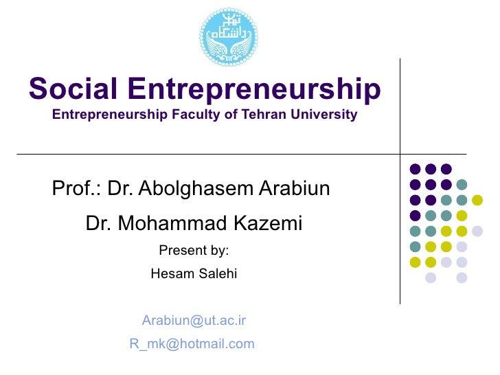 Social Entrepreneurship Entrepreneurship Faculty of Tehran University Prof.: Dr. Abolghasem Arabiun  Dr. Mohammad Kazemi P...