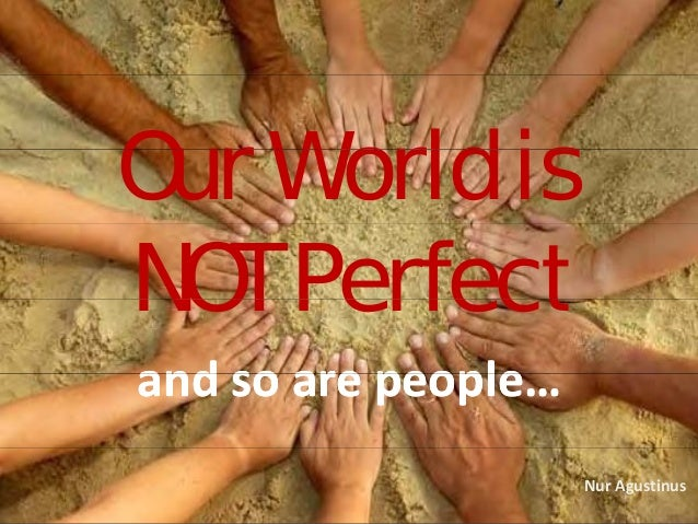 Our World isOur World is NOT PerfectNOT Perfect and so are peopleand so are peopleand so are people…and so are people… Nur...