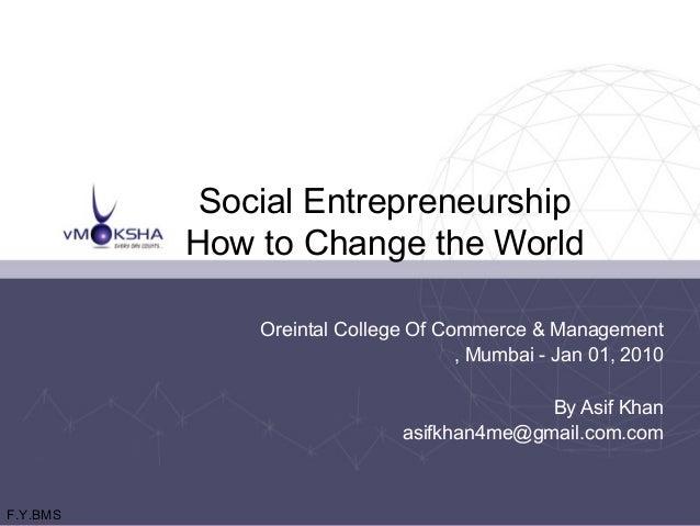 Social Entrepreneurship How to Change the World Oreintal College Of Commerce & Management , Mumbai - Jan 01, 2010 By Asif ...