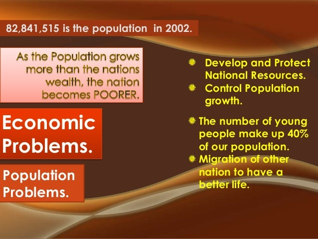 82,841,515 is the population in 2002. Develop and Protect National Resources. Control Population growth.  Economic Problem...