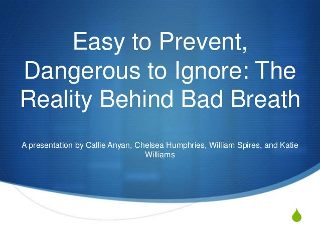 Easy to Prevent, Dangerous to Ignore: The Reality Behind Bad Breath A presentation by Callie Anyan, Chelsea Humphries, Wil...