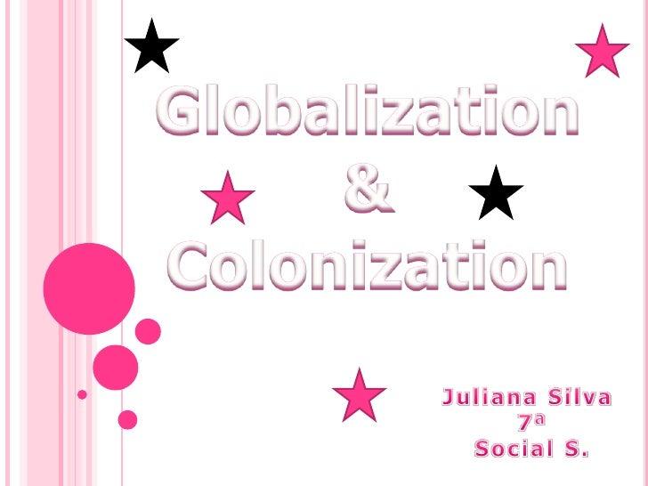 Globalization & Colonization<br />Juliana Silva <br />7ª<br />Social S.<br />