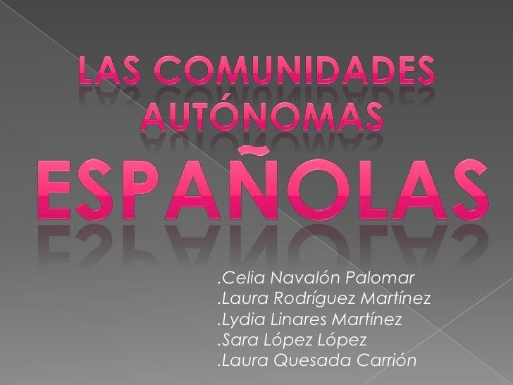 LAS COMUNIDADES<br /> AUTÓNOMAS<br />ESPAÑOLAS<br />.Celia Navalón Palomar<br />.Laura Rodríguez Martínez<br />.Lydia Lina...