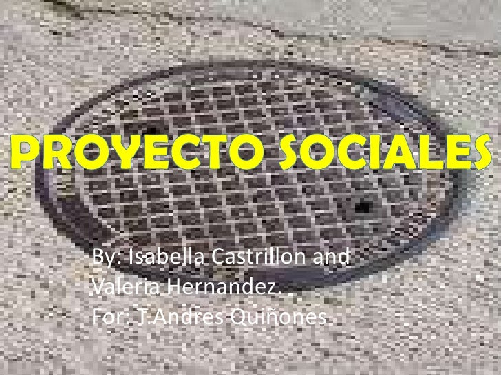 PROYECTO SOCIALES<br />By: Isabella Castrillon and Valeria Hernandez.<br />For: T.Andres Quiñones<br />