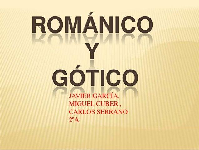 ROMÁNICO   Y GÓTICO  JAVIER GARCÍA,  MIGUEL CUBER ,  CARLOS SERRANO  2ºA