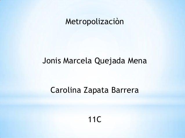 MetropolizaciònJonis Marcela Quejada Mena  Carolina Zapata Barrera           11C