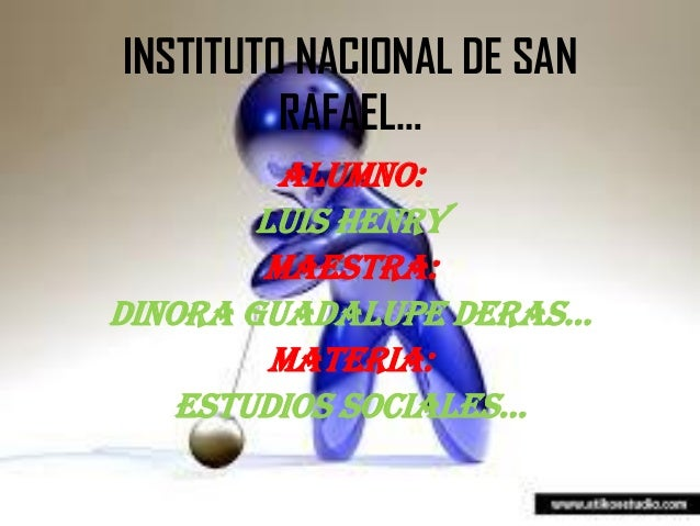 INSTITUTO NACIONAL DE SAN RAFAEL… ALUMNo: Luis henry MAESTRA: DINORA GUADALUPE DERAS… MATERIA: ESTUDIOS SOCIALES…