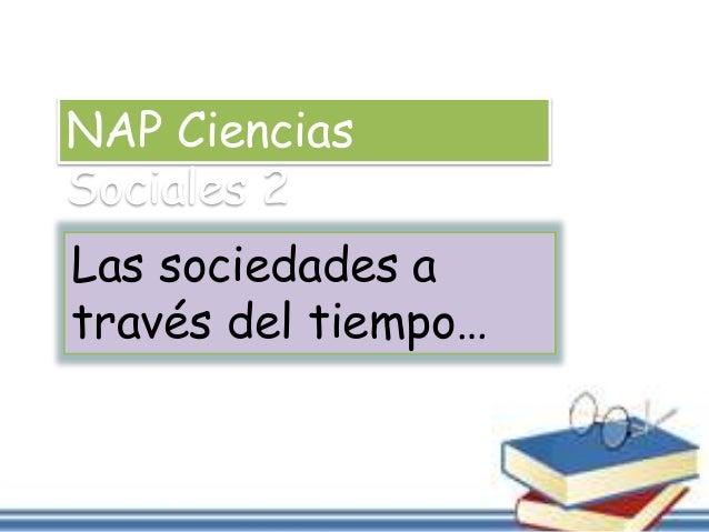 NAP Ciencias  Sociales 2  Las sociedades a  través del tiempo…