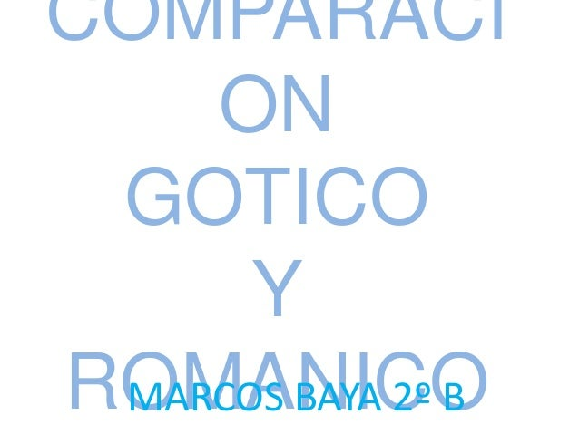 COMPARACI    ON GOTICO      YROMANICO MARCOS BAYA 2º B