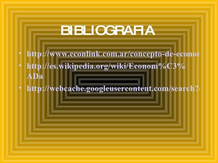 BIBLIOGRAFIA  <ul><li>http://www.econlink.com.ar/concepto-de-economía </li></ul><ul><li>http://es.wikipedia.org/wiki/Econo...