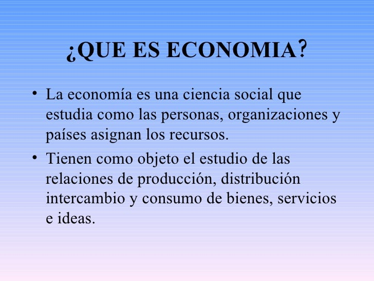 ¿QUE ES ECONOMIA? <ul><li>La economía es una ciencia social que estudia como las personas, organizaciones y países asignan...