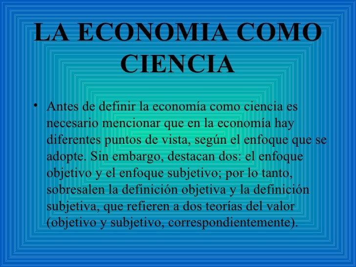 LA ECONOMIA COMO CIENCIA <ul><li>Antes de definir la economía como ciencia es necesario mencionar que en la economía hay d...