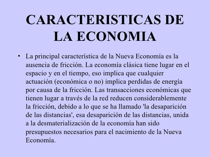 CARACTERISTICAS DE LA ECONOMIA <ul><li>La principal característica de la Nueva Economía es la ausencia de fricción. La eco...